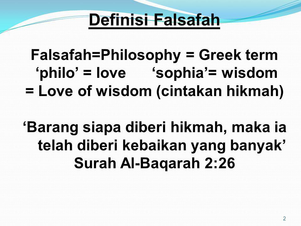 2 Definisi Falsafah Falsafah=Philosophy = Greek term 'philo' = love 'sophia'= wisdom = Love of wisdom (cintakan hikmah) 'Barang siapa diberi hikmah, maka ia telah diberi kebaikan yang banyak' Surah Al-Baqarah 2:26