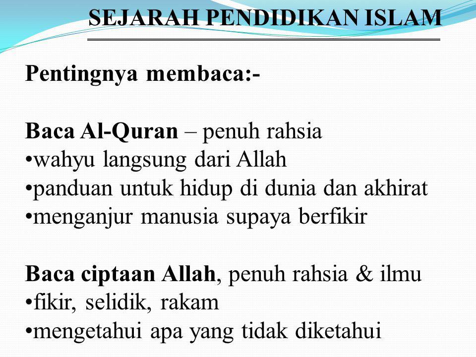 SEJARAH PENDIDIKAN ISLAM Pentingnya membaca:- Baca Al-Quran – penuh rahsia wahyu langsung dari Allah panduan untuk hidup di dunia dan akhirat menganjur manusia supaya berfikir Baca ciptaan Allah, penuh rahsia & ilmu fikir, selidik, rakam mengetahui apa yang tidak diketahui