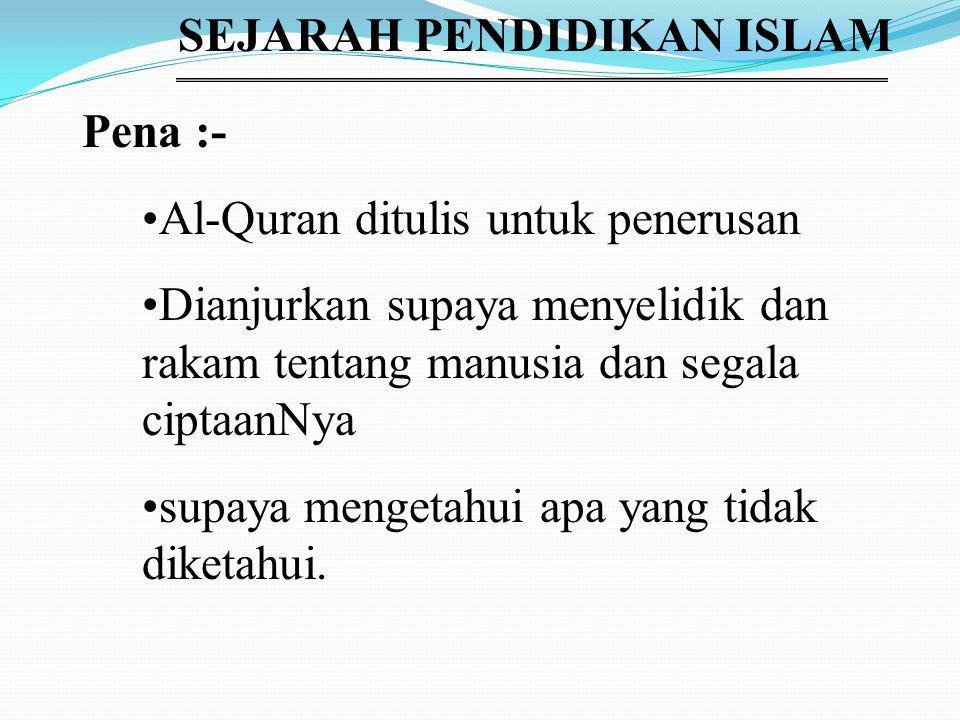 SEJARAH PENDIDIKAN ISLAM Pena :- Al-Quran ditulis untuk penerusan Dianjurkan supaya menyelidik dan rakam tentang manusia dan segala ciptaanNya supaya mengetahui apa yang tidak diketahui.