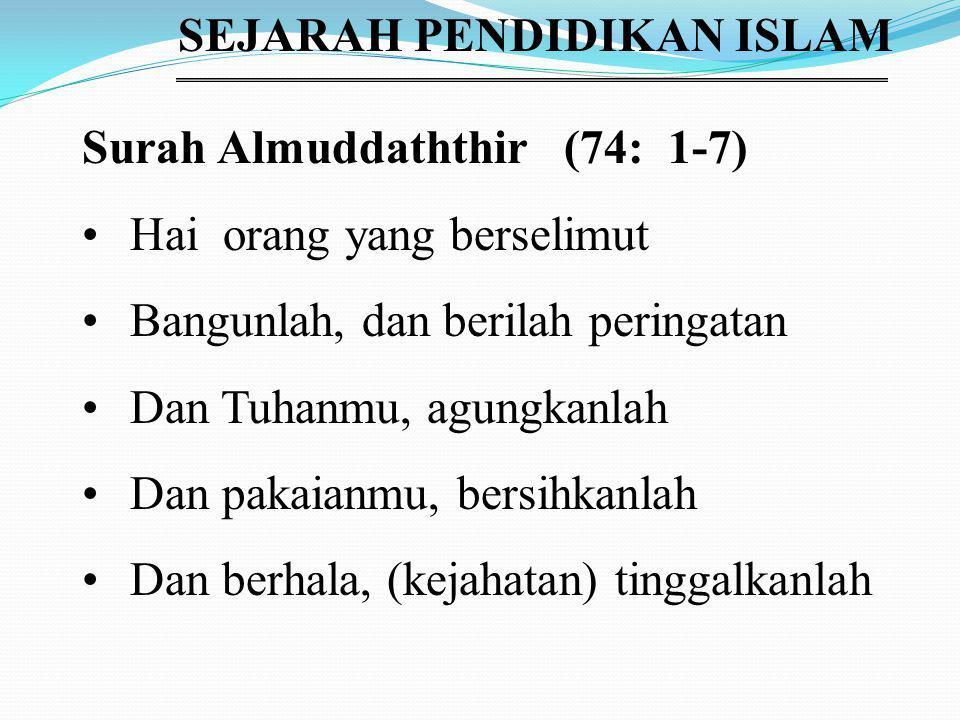 SEJARAH PENDIDIKAN ISLAM Surah Almuddaththir (74: 1-7) Hai orang yang berselimut Bangunlah, dan berilah peringatan Dan Tuhanmu, agungkanlah Dan pakaianmu, bersihkanlah Dan berhala, (kejahatan) tinggalkanlah