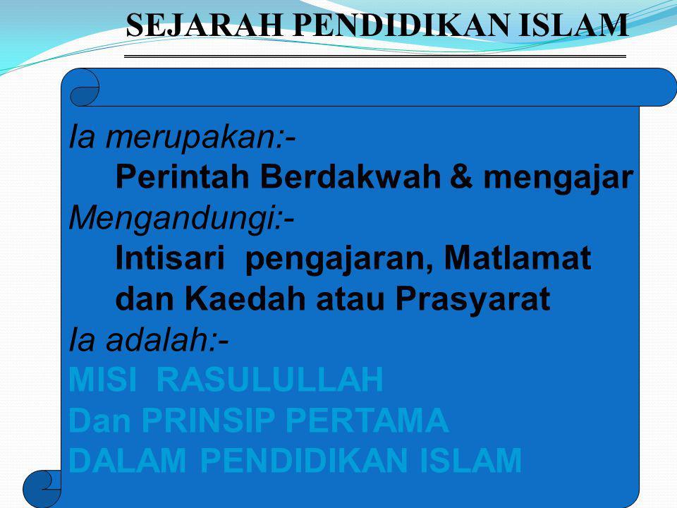 SEJARAH PENDIDIKAN ISLAM Ia merupakan:- Perintah Berdakwah & mengajar Mengandungi:- Intisari pengajaran, Matlamat dan Kaedah atau Prasyarat Ia adalah:- MISI RASULULLAH Dan PRINSIP PERTAMA DALAM PENDIDIKAN ISLAM