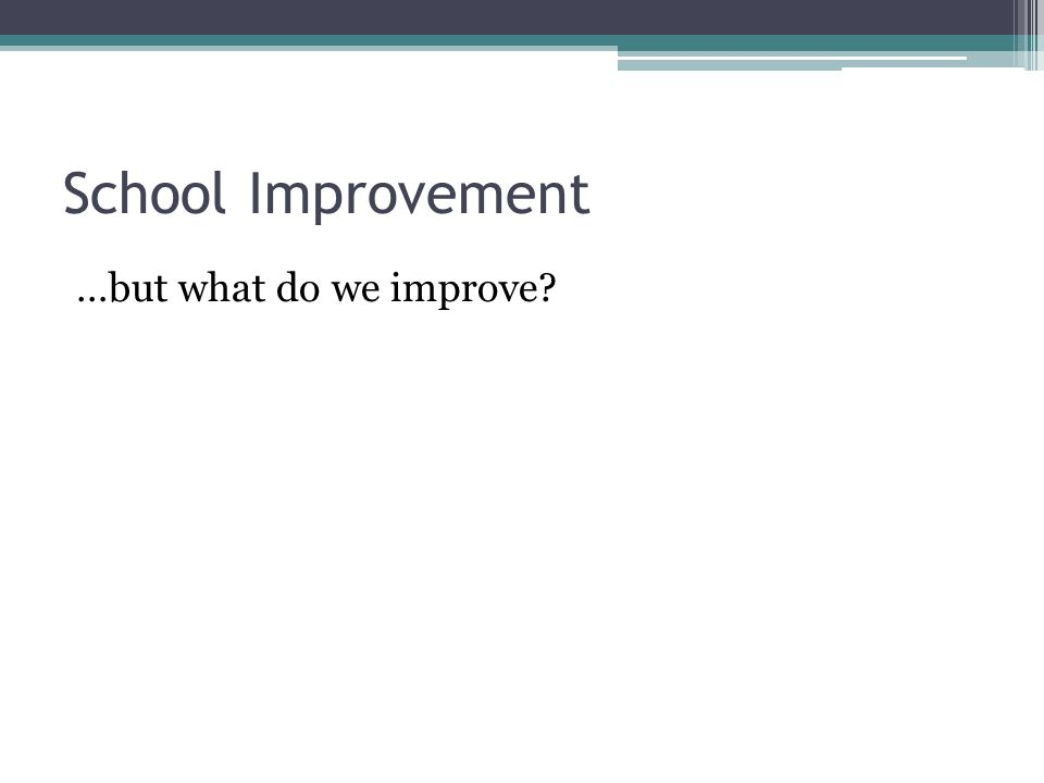 4 -School Improvement Planning Elaborate Strategic plans don't work Simple Plans work best Clear and SMART Outcomes Direct focus on straight forward actions ▫Arrange for teachers to  Analyze achievement data  Set goals  Plan together to address goals  Monitor Progress  Modify Strategies