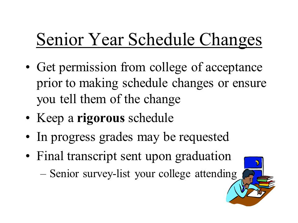 Senior Year Schedule Changes Get permission from college of acceptance prior to making schedule changes or ensure you tell them of the change Keep a rigorous schedule In progress grades may be requested Final transcript sent upon graduation –Senior survey-list your college attending