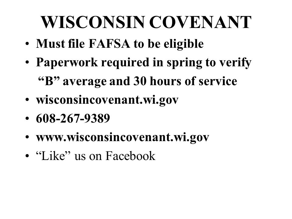 WISCONSIN COVENANT Must file FAFSA to be eligible Paperwork required in spring to verify B average and 30 hours of service wisconsincovenant.wi.gov 608-267-9389 www.wisconsincovenant.wi.gov Like us on Facebook