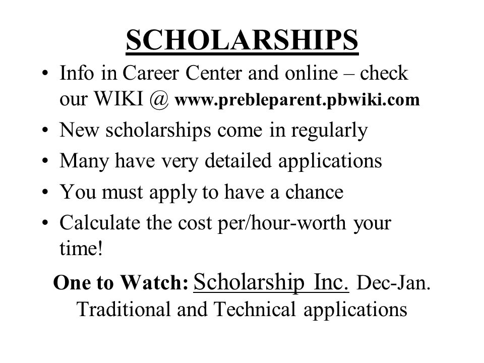 SCHOLARSHIPS Info in Career Center and online – check our WIKI @ www.prebleparent.pbwiki.com New scholarships come in regularly Many have very detailed applications You must apply to have a chance Calculate the cost per/hour-worth your time.