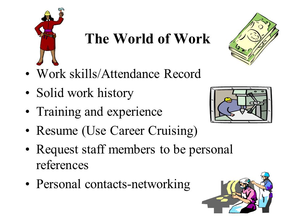 The World of Work Work skills/Attendance Record Solid work history Training and experience Resume (Use Career Cruising) Request staff members to be personal references Personal contacts-networking