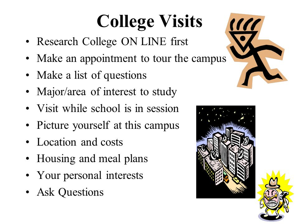 College Visits Research College ON LINE first Make an appointment to tour the campus Make a list of questions Major/area of interest to study Visit while school is in session Picture yourself at this campus Location and costs Housing and meal plans Your personal interests Ask Questions