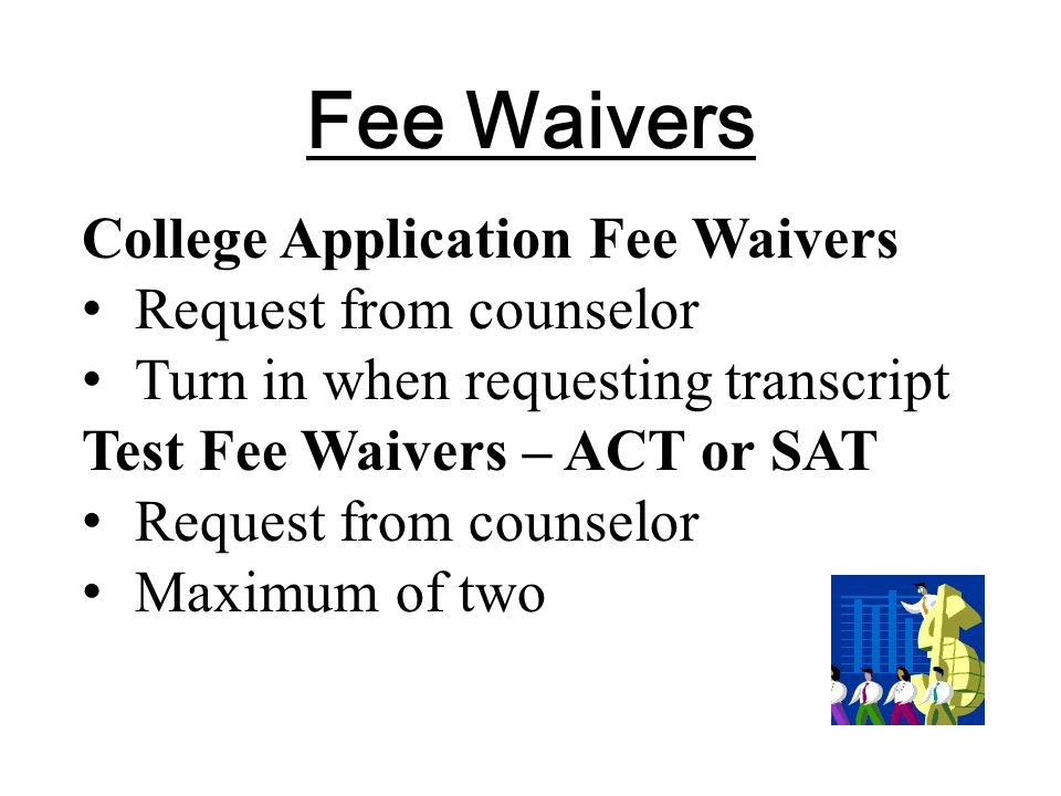 Fee Waivers College Application Fee Waivers Request from counselor Turn in when requesting transcript Test Fee Waivers – ACT or SAT Request from counselor Maximum of two