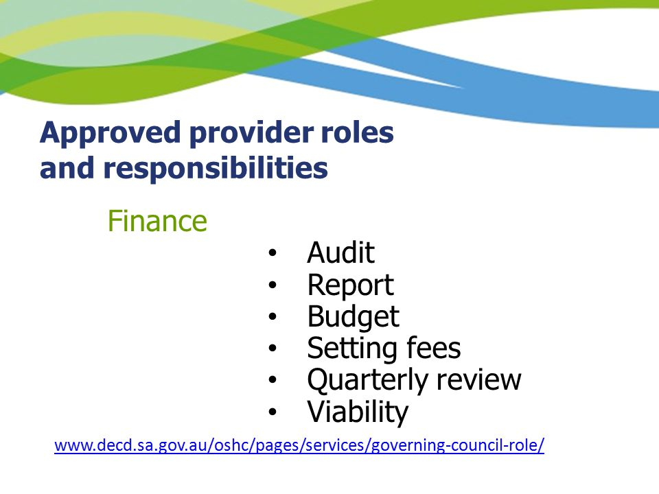 Approved provider roles and responsibilities Finance Audit Report Budget Setting fees Quarterly review Viability www.decd.sa.gov.au/oshc/pages/services/governing-council-role/