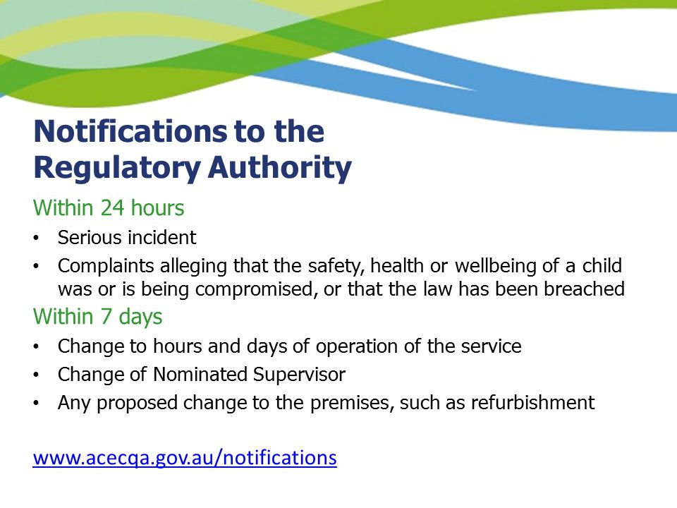 Notifications to the Regulatory Authority Within 24 hours Serious incident Complaints alleging that the safety, health or wellbeing of a child was or is being compromised, or that the law has been breached Within 7 days Change to hours and days of operation of the service Change of Nominated Supervisor Any proposed change to the premises, such as refurbishment www.acecqa.gov.au/notifications