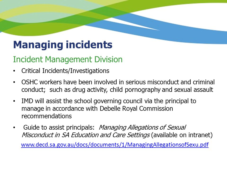 Managing incidents Critical Incidents/Investigations OSHC workers have been involved in serious misconduct and criminal conduct; such as drug activity, child pornography and sexual assault IMD will assist the school governing council via the principal to manage in accordance with Debelle Royal Commission recommendations Guide to assist principals: Managing Allegations of Sexual Misconduct in SA Education and Care Settings (available on intranet) www.decd.sa.gov.au/docs/documents/1/ManagingAllegationsofSexu.pdf Incident Management Division