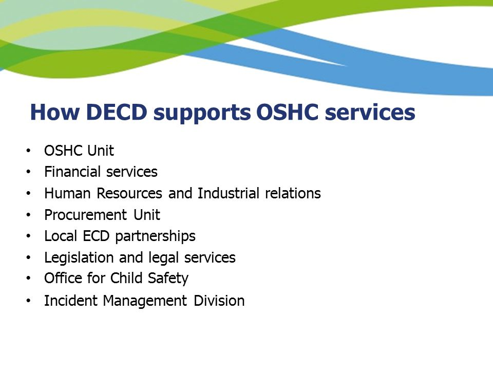 How DECD supports OSHC services OSHC Unit Financial services Human Resources and Industrial relations Procurement Unit Local ECD partnerships Legislation and legal services Office for Child Safety Incident Management Division