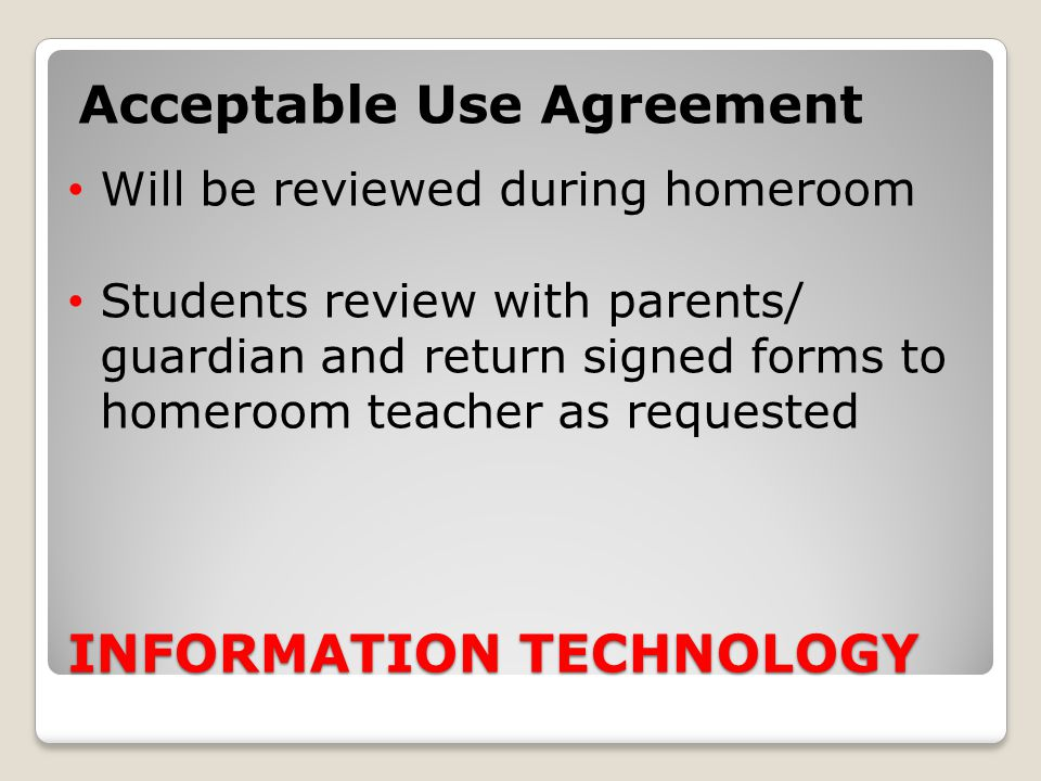 INFORMATION TECHNOLOGY Acceptable Use Agreement Will be reviewed during homeroom Students review with parents/ guardian and return signed forms to hom