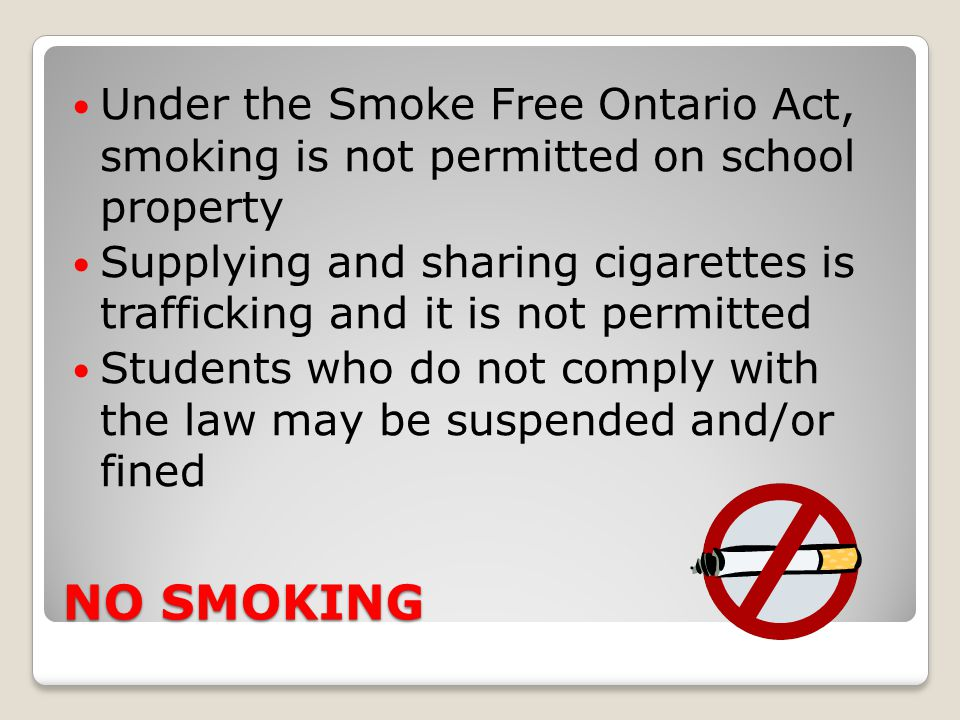 NO SMOKING Under the Smoke Free Ontario Act, smoking is not permitted on school property Supplying and sharing cigarettes is trafficking and it is not