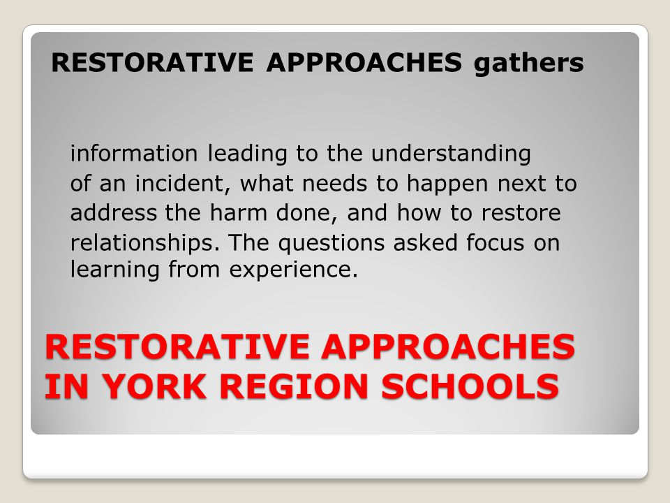 RESTORATIVE APPROACHES IN YORK REGION SCHOOLS RESTORATIVE APPROACHES gathers information leading to the understanding of an incident, what needs to ha
