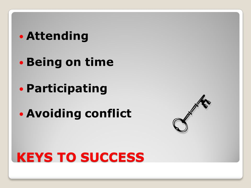 KEYS TO SUCCESS Attending Being on time Participating Avoiding conflict