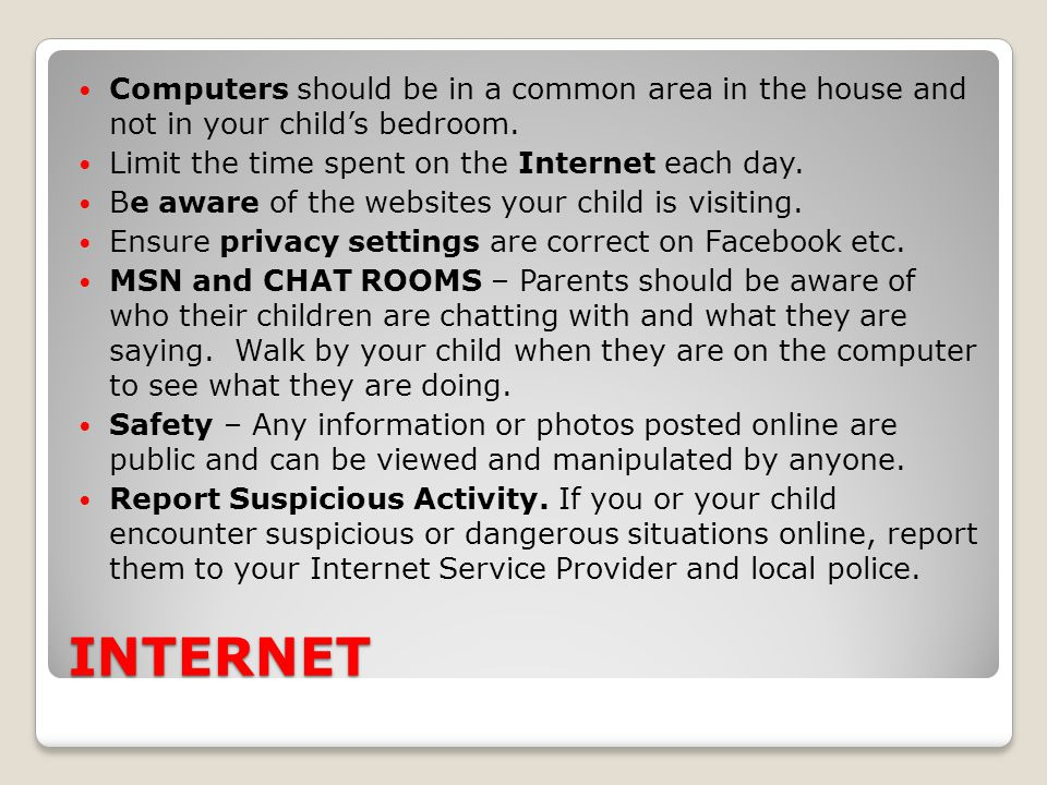 INTERNET Computers should be in a common area in the house and not in your child's bedroom. Limit the time spent on the Internet each day. Be aware of