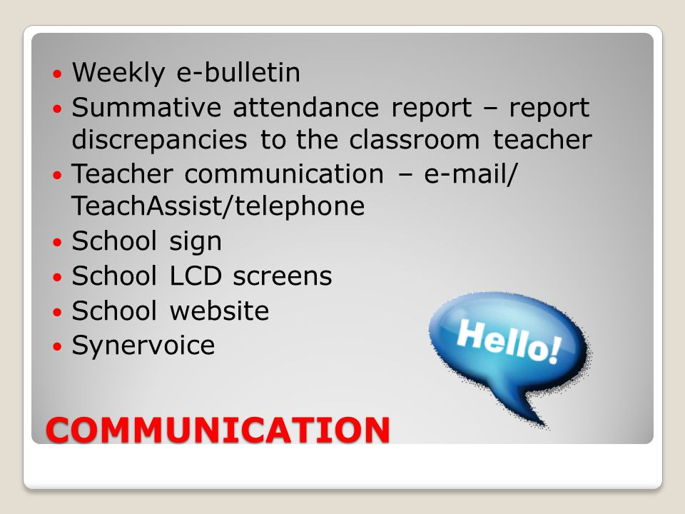 COMMUNICATION Weekly e-bulletin Summative attendance report – report discrepancies to the classroom teacher Teacher communication – e-mail/ TeachAssis