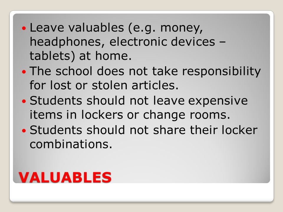 VALUABLES Leave valuables (e.g. money, headphones, electronic devices – tablets) at home. The school does not take responsibility for lost or stolen a