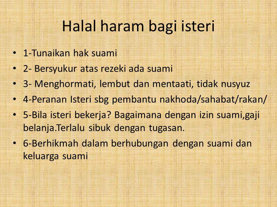 Halal haram bagi isteri 1-Tunaikan hak suami 2- Bersyukur atas rezeki ada suami 3- Menghormati, lembut dan mentaati, tidak nusyuz 4-Peranan Isteri sbg