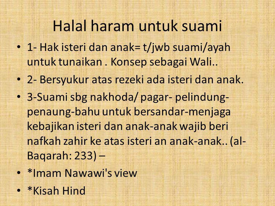 Halal haram untuk suami 1- Hak isteri dan anak= t/jwb suami/ayah untuk tunaikan. Konsep sebagai Wali.. 2- Bersyukur atas rezeki ada isteri dan anak. 3