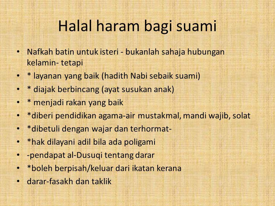 Halal haram bagi suami Nafkah batin untuk isteri - bukanlah sahaja hubungan kelamin- tetapi * layanan yang baik (hadith Nabi sebaik suami) * diajak be