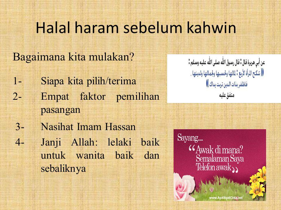 Halal haram sebelum kahwin 1-Siapa kita pilih/terima 2- Empat faktor pemilihan pasangan 3-Nasihat Imam Hassan 4-Janji Allah: lelaki baik untuk wanita
