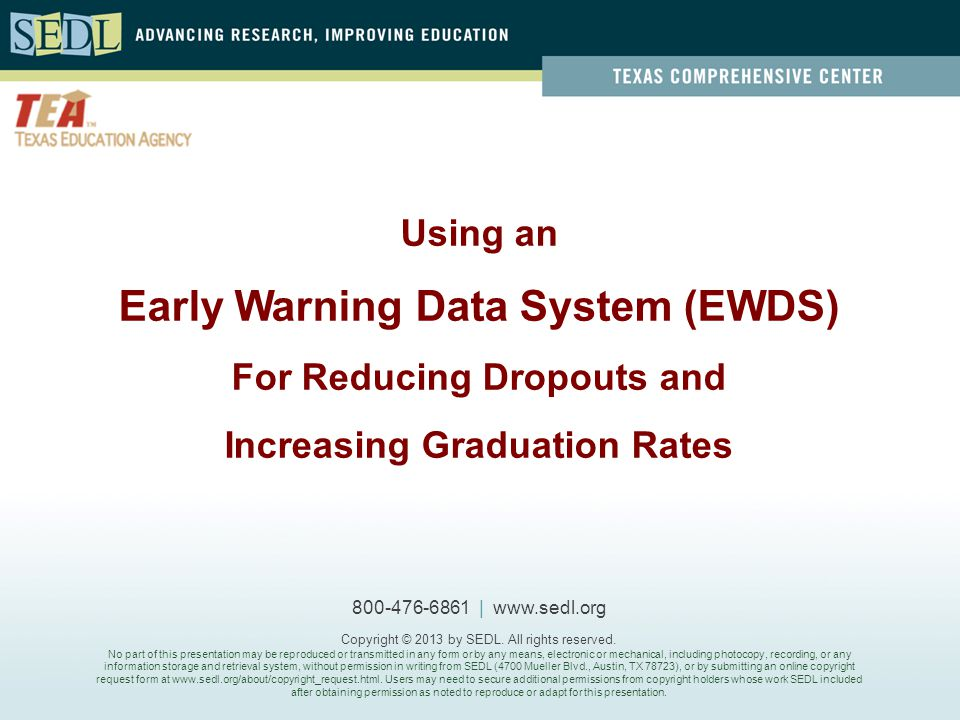 Using an Early Warning Data System (EWDS) For Reducing Dropouts and Increasing Graduation Rates 800-476-6861 | www.sedl.org Copyright © 2013 by SEDL.