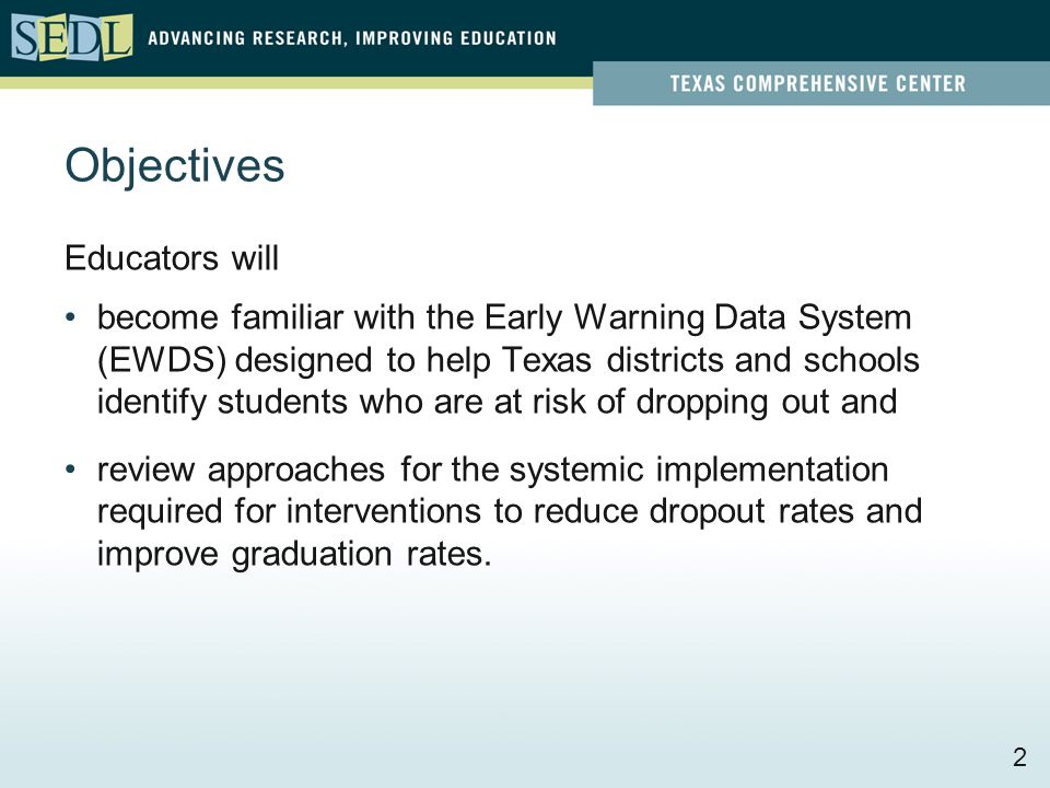 Objectives Educators will become familiar with the Early Warning Data System (EWDS) designed to help Texas districts and schools identify students who are at risk of dropping out and review approaches for the systemic implementation required for interventions to reduce dropout rates and improve graduation rates.