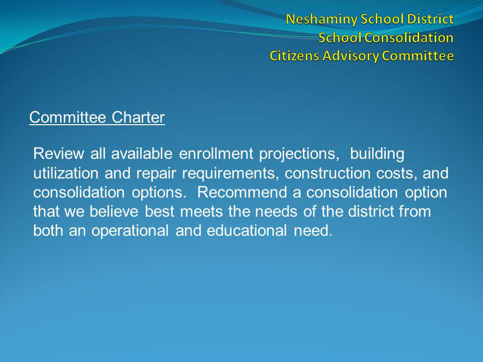 Committee Charter Review all available enrollment projections, building utilization and repair requirements, construction costs, and consolidation options.