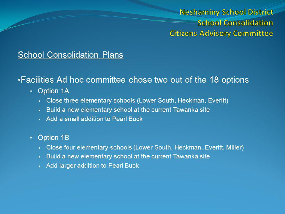 School Consolidation Plans Facilities Ad hoc committee chose two out of the 18 options Option 1A Close three elementary schools (Lower South, Heckman, Everitt) Build a new elementary school at the current Tawanka site Add a small addition to Pearl Buck Option 1B Close four elementary schools (Lower South, Heckman, Everitt, Miller) Build a new elementary school at the current Tawanka site Add larger addition to Pearl Buck