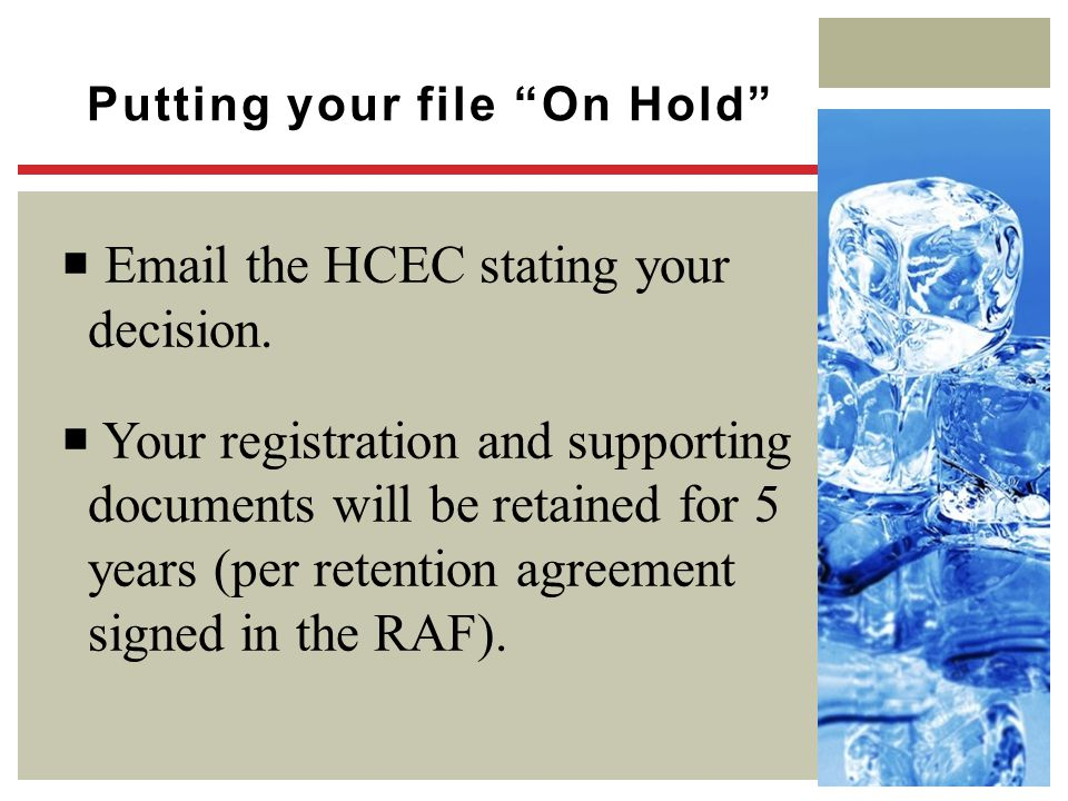 "Putting your file ""On Hold""  Email the HCEC stating your decision.  Your registration and supporting documents will be retained for 5 years (per ret"
