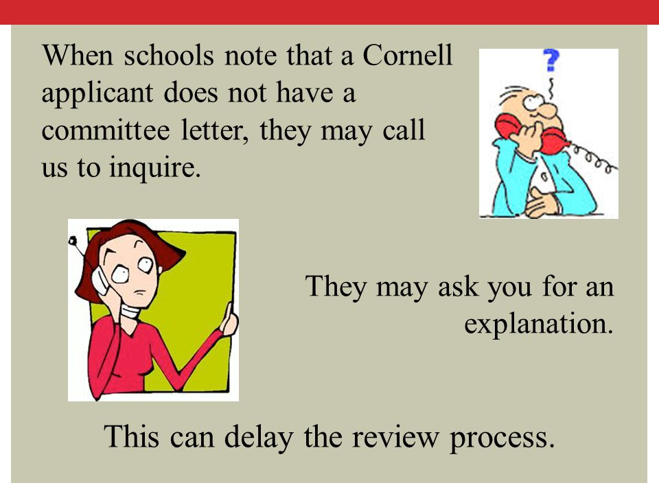 They may ask you for an explanation. When schools note that a Cornell applicant does not have a committee letter, they may call us to inquire. This ca