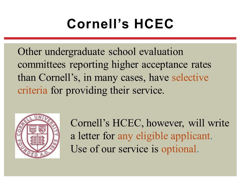 Cornell's HCEC Other undergraduate school evaluation committees reporting higher acceptance rates than Cornell's, in many cases, have selective criter