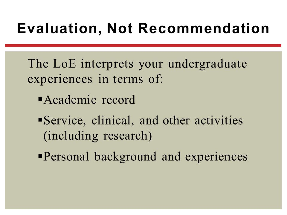 Evaluation, Not Recommendation The LoE interprets your undergraduate experiences in terms of:  Academic record  Service, clinical, and other activit