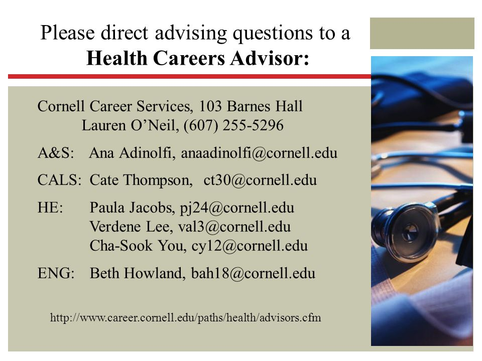 Please direct advising questions to a Health Careers Advisor: Cornell Career Services, 103 Barnes Hall Lauren O'Neil, (607) 255-5296 A&S: Ana Adinolfi