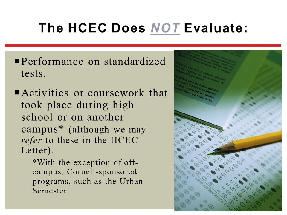 The HCEC Does NOT Evaluate:  Performance on standardized tests.  Activities or coursework that took place during high school or on another campus* (