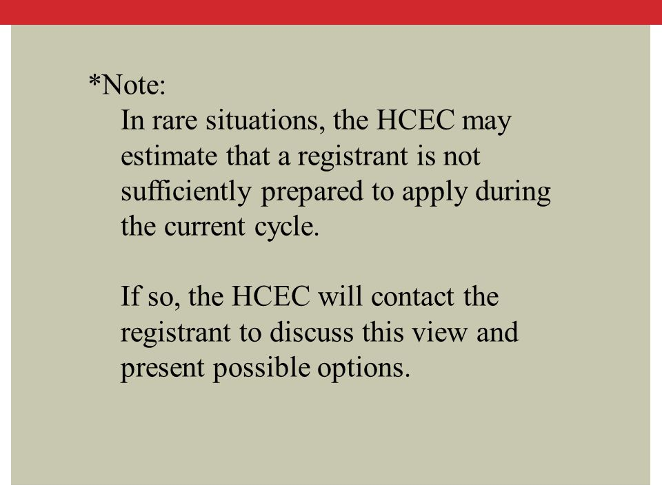 *Note: In rare situations, the HCEC may estimate that a registrant is not sufficiently prepared to apply during the current cycle. If so, the HCEC wil
