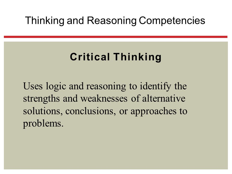 Critical Thinking Uses logic and reasoning to identify the strengths and weaknesses of alternative solutions, conclusions, or approaches to problems.