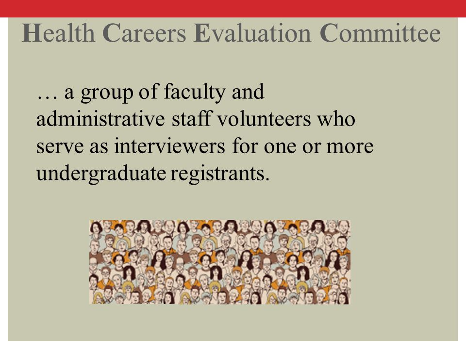 Health Careers Evaluation Committee … a group of faculty and administrative staff volunteers who serve as interviewers for one or more undergraduate r