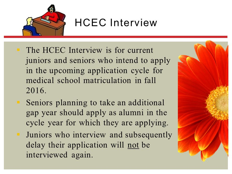  The HCEC Interview is for current juniors and seniors who intend to apply in the upcoming application cycle for medical school matriculation in fall