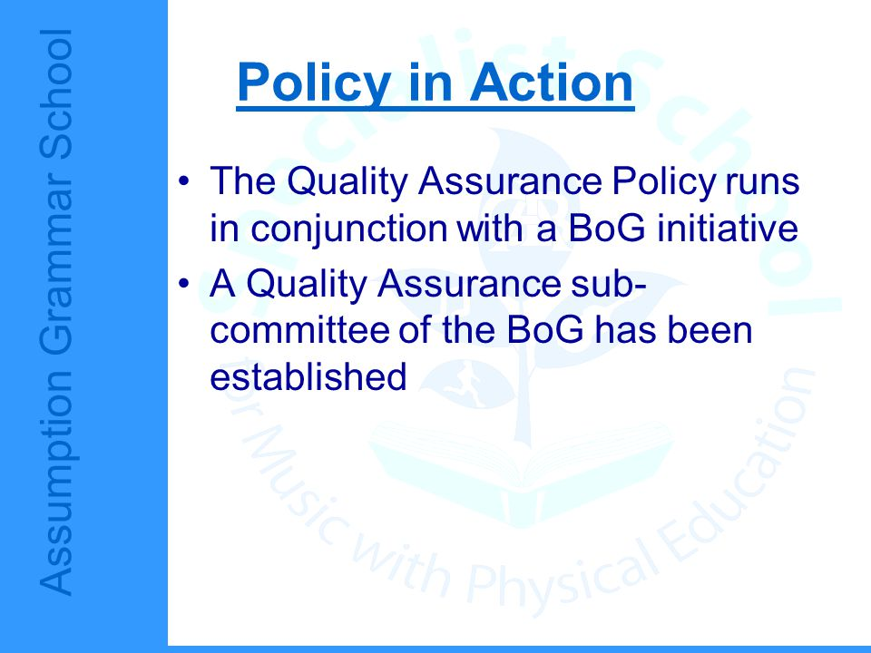 Assumption Grammar School Policy in Action The Quality Assurance Policy runs in conjunction with a BoG initiative A Quality Assurance sub- committee o