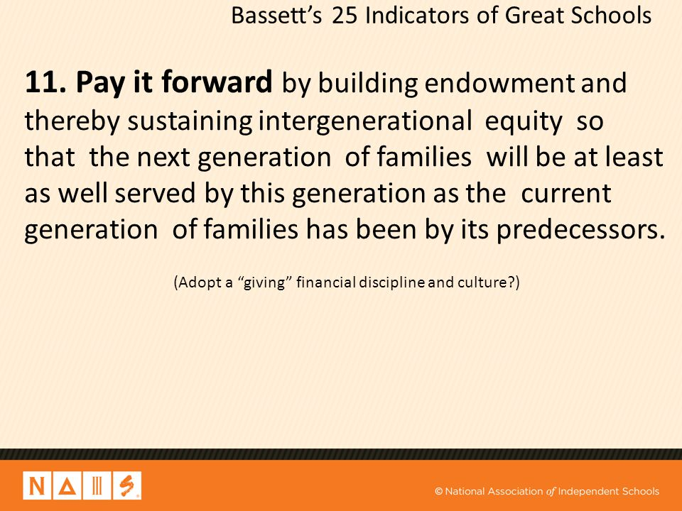 Bassett's 25 Indicators of Great Schools 11. Pay it forward by building endowment and thereby sustaining intergenerational equity so that the next gen