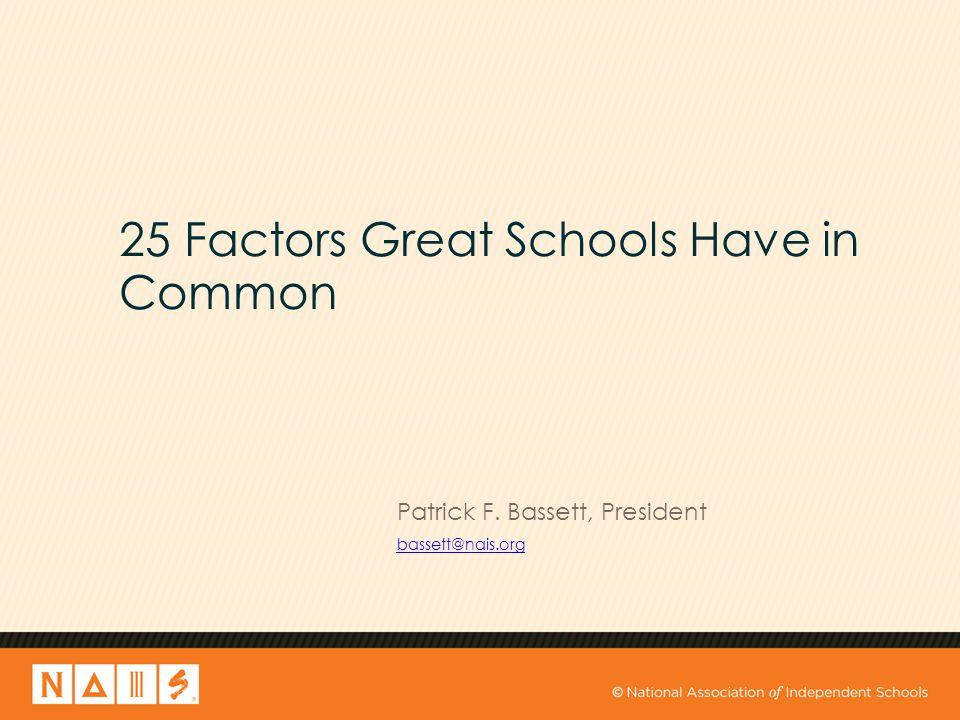 25 Factors Great Schools Have in Common Patrick F. Bassett, President bassett@nais.org