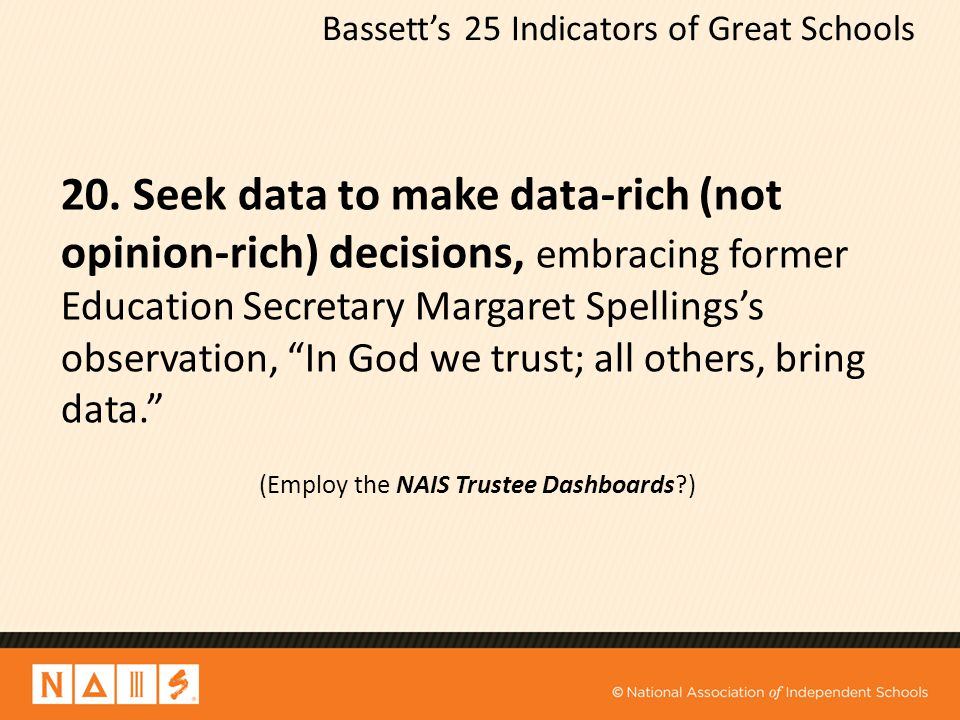 Bassett's 25 Indicators of Great Schools 20. Seek data to make data-rich (not opinion-rich) decisions, embracing former Education Secretary Margaret S