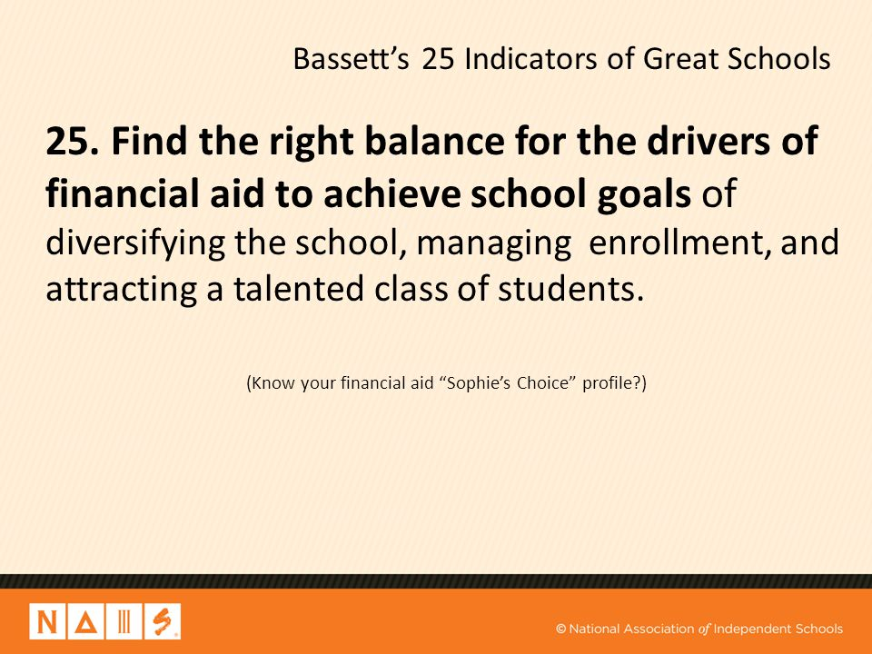 Bassett's 25 Indicators of Great Schools 25. Find the right balance for the drivers of financial aid to achieve school goals of diversifying the schoo