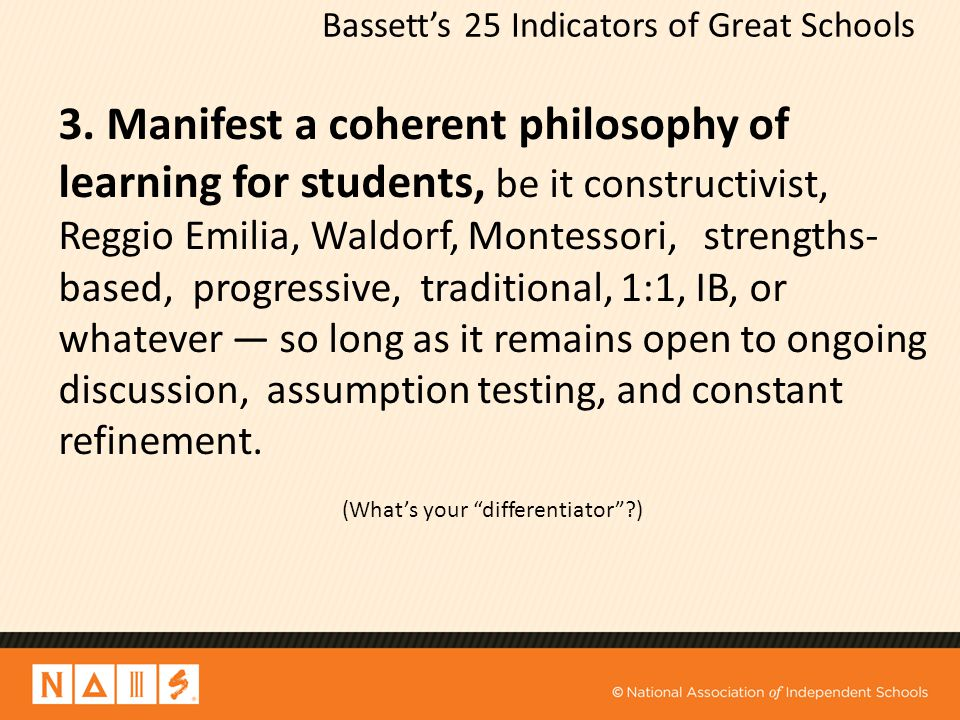 Bassett's 25 Indicators of Great Schools 3. Manifest a coherent philosophy of learning for students, be it constructivist, Reggio Emilia, Waldorf, Mon
