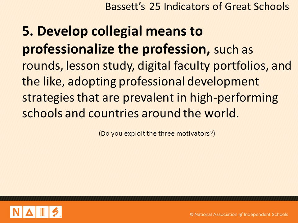 Bassett's 25 Indicators of Great Schools 5. Develop collegial means to professionalize the profession, such as rounds, lesson study, digital faculty p