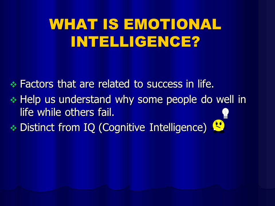 WHAT IS EMOTIONAL INTELLIGENCE?  Factors that are related to success in life.  Help us understand why some people do well in life while others fail.
