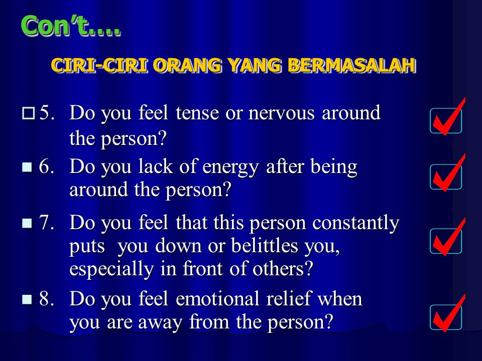 Con't….Con't….  5.Do you feel tense or nervous around the person? 6.Do you lack of energy after being around the person? 6.Do you lack of energy afte